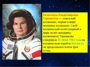Валенти́на Влади́мировна Терешко́ва — советский космонавт, первая в мире женщ