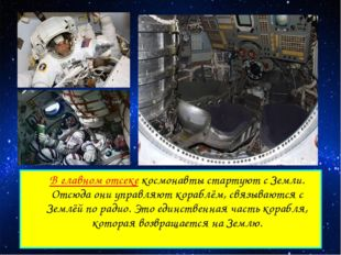 В главном отсеке космонавты стартуют с Земли. Отсюда они управляют кораблём,