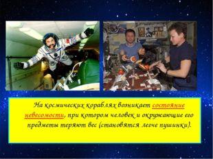 На космических кораблях возникает состояние невесомости, при котором человек