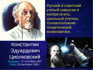Константин Эдуардович Циолковский Родился:17 сентября 1857 Умер:19 сентября