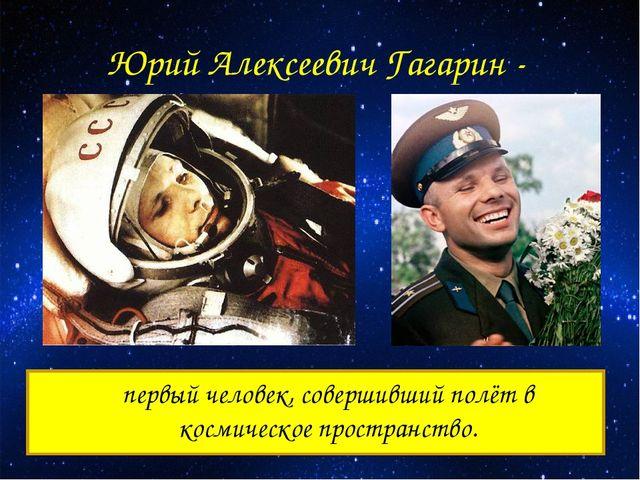 Юрий Алексеевич Гагарин - первый человек, совершивший полёт в космическое пр...