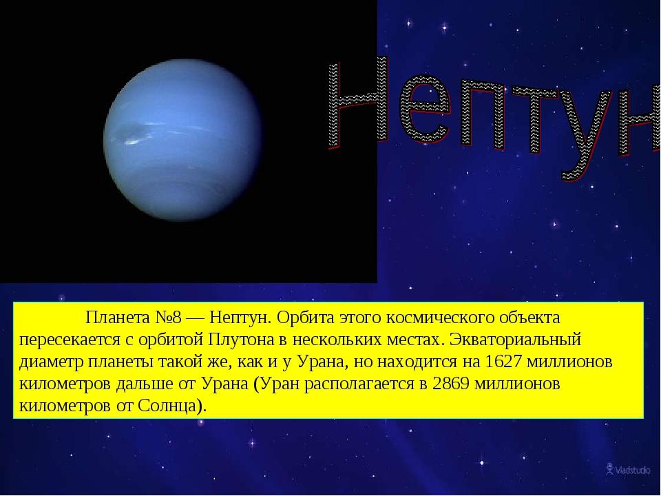 Планета №8 — Нептун. Орбита этого космического объекта пересекается с орбито...