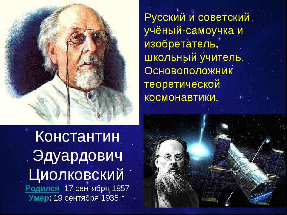 Константин Эдуардович Циолковский Родился:17 сентября 1857 Умер:19 сентября...