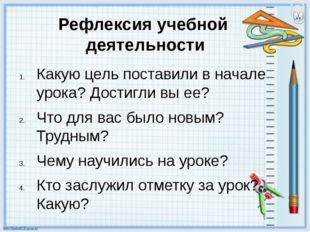 Рефлексия учебной деятельности Какую цель поставили в начале урока? Достигли
