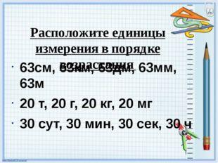 Расположите единицы измерения в порядке возрастания 63см, 63км, 63дм, 63мм,