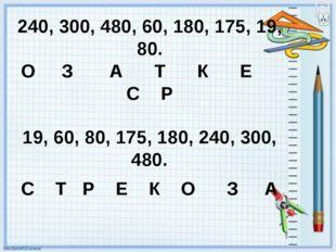 240, 300, 480, 60, 180, 175, 19, 80. О З А Т К Е С Р 19, 60, 80, 175, 180, 24