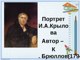 Портрет И.А.Крылова Автор – К. Брюллов(1794-1881) Картина написана в 1841год