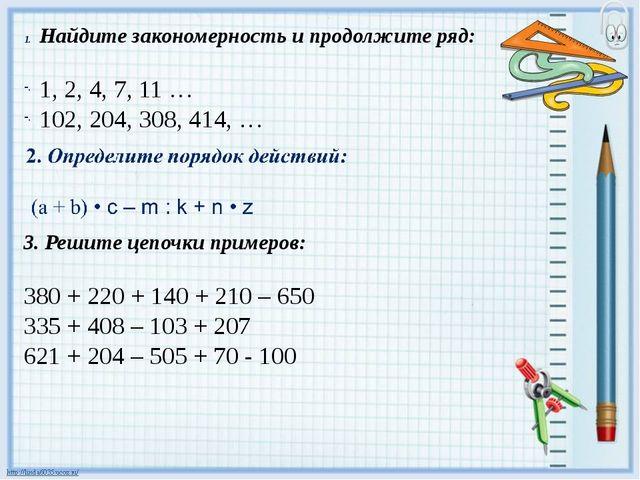 Найдите закономерность и продолжите ряд: 1, 2, 4, 7, 11 … 102, 204, 308, 414,...