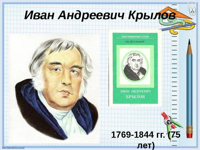 Иван Андреевич Крылов 1769-1844 гг. (75 лет) 236 басен