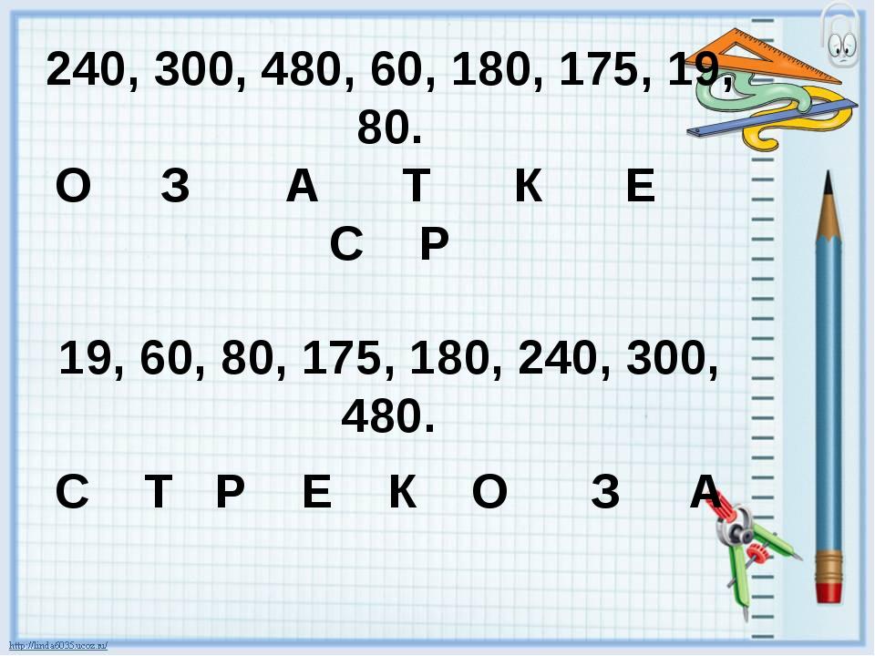 240, 300, 480, 60, 180, 175, 19, 80. О З А Т К Е С Р 19, 60, 80, 175, 180, 24...