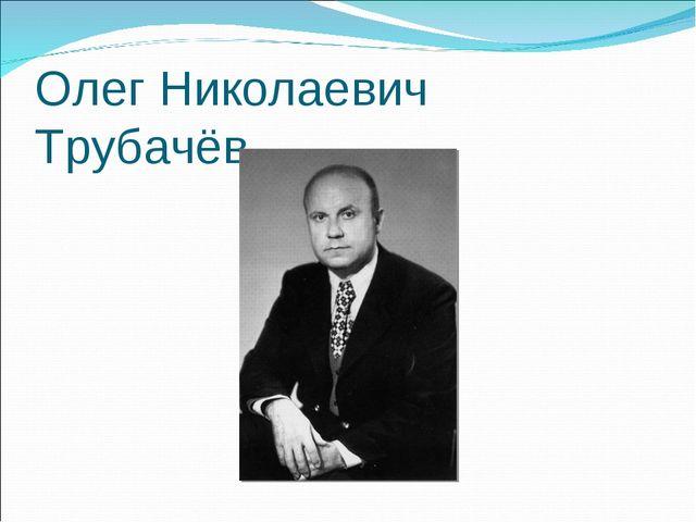 Олег Николаевич Трубачёв.