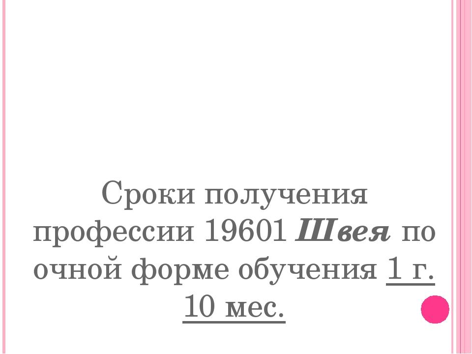 Сроки получения профессии19601 Швеяпо очной форме обучения 1г. 10 мес.