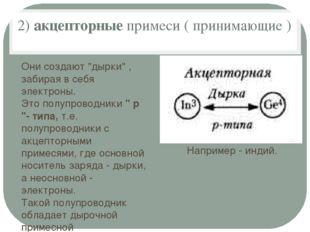 """2)акцепторныепримеси ( принимающие ) Они создают """"дырки"""" , забирая в себя э"""