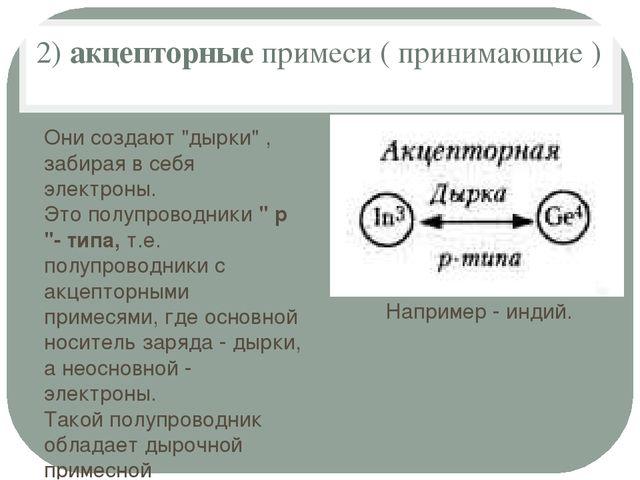 """2)акцепторныепримеси ( принимающие ) Они создают """"дырки"""" , забирая в себя э..."""