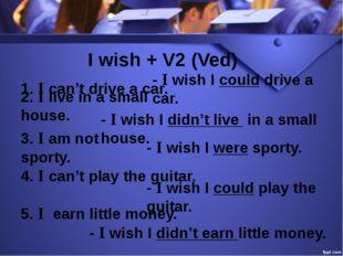 I wish + V2 (Ved) 1. I can't drive a car. - I wish I could drive a car. 2. I