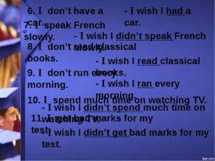6. I don't have a car. - I wish I had a car. 7. I speak French slowly. - I wi
