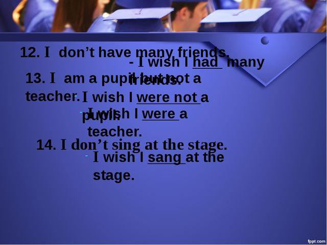 12. I don't have many friends. - I wish I had many friends. 13. I am a pupil...