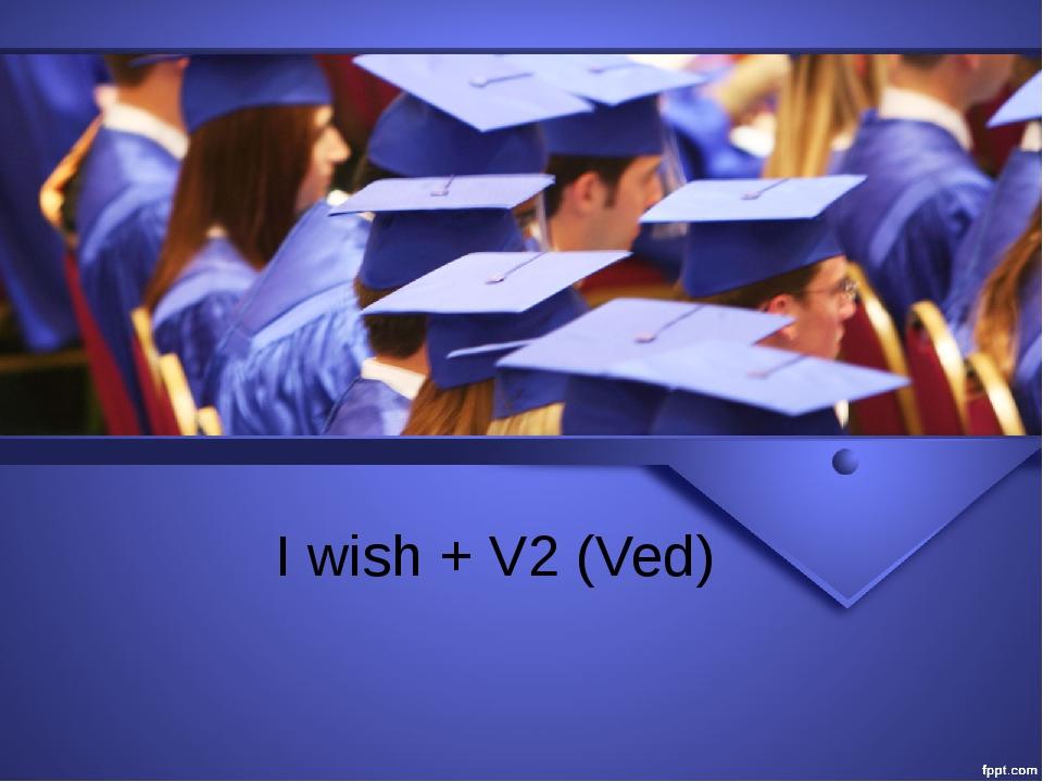 I wish + V2 (Ved)