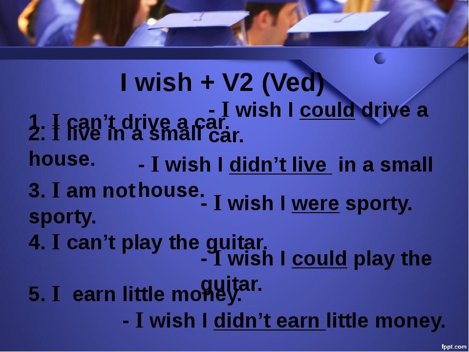 I wish + V2 (Ved) 1. I can't drive a car. - I wish I could drive a car. 2. I...