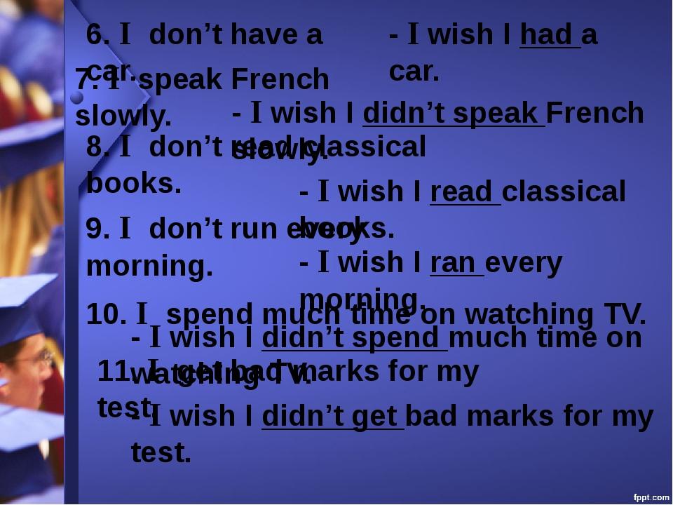 6. I don't have a car. - I wish I had a car. 7. I speak French slowly. - I wi...