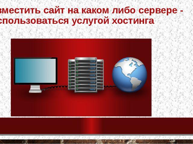 Разместить сайт на каком либо сервере - воспользоваться услугой хостинга