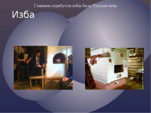 Главным атрибутом избы была Русская печь Изба