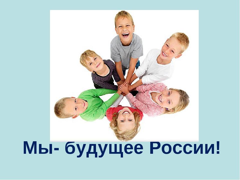 Мы- будущее России!