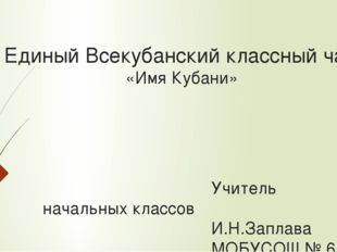 Единый Всекубанский классный час «Имя Кубани» Учитель начальных кла