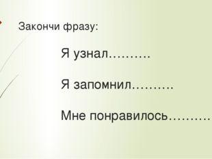 Закончи фразу:  Я узнал……….  Я запомнил……….  Мне понр