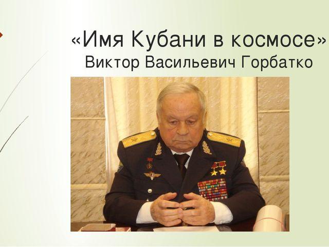 «Имя Кубани в космосе» Виктор Васильевич Горбатко