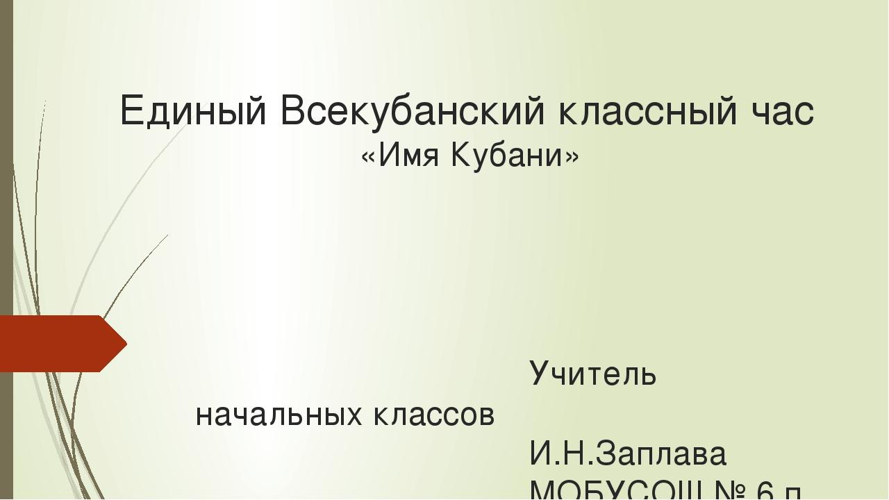 Единый Всекубанский классный час «Имя Кубани» Учитель начальных кла...