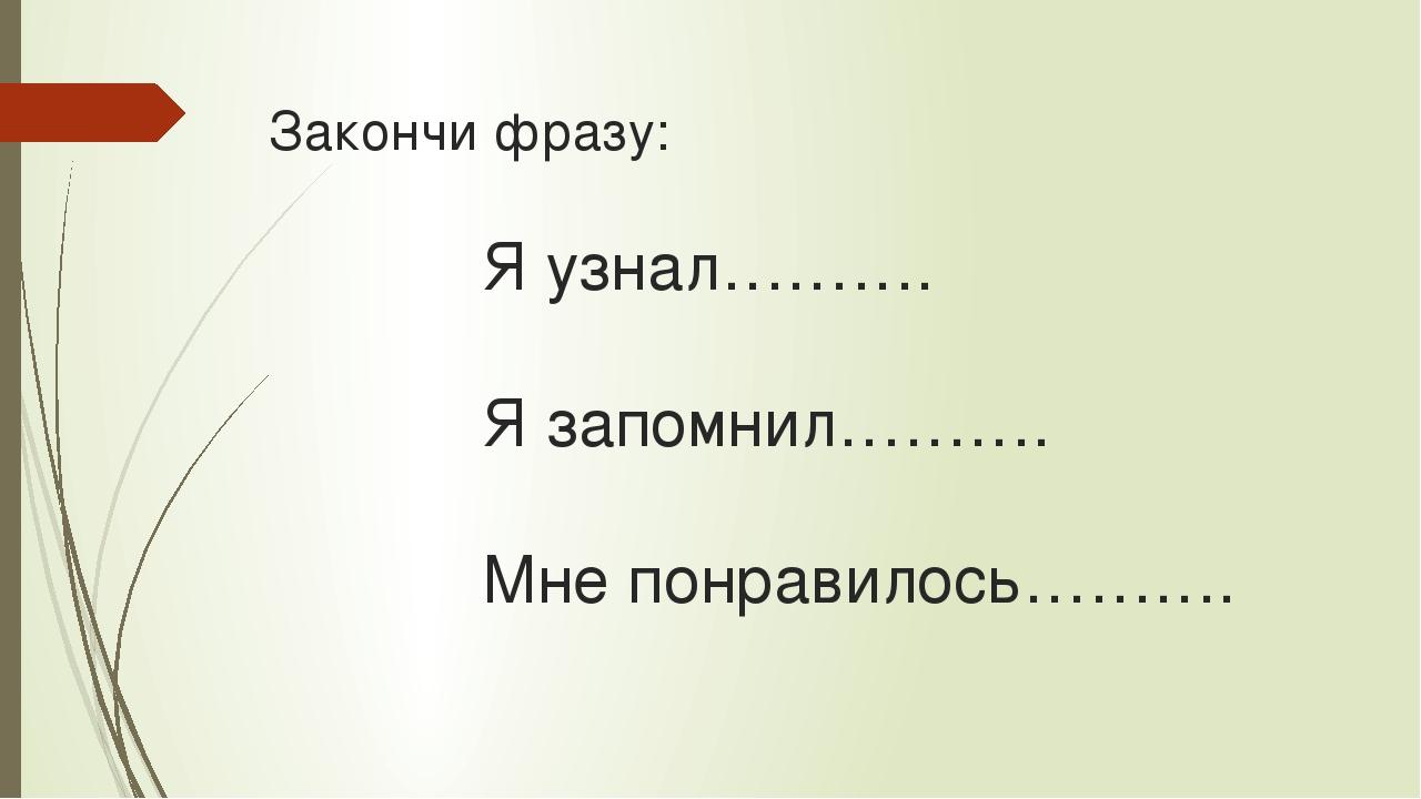 Закончи фразу:  Я узнал……….  Я запомнил……….  Мне понр...