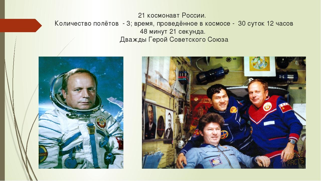21 космонавт России. Количество полётов - 3; время, проведённое в космосе - 3...