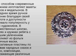 Этим способом современные художники изготовляют макеты значков и медальонов.
