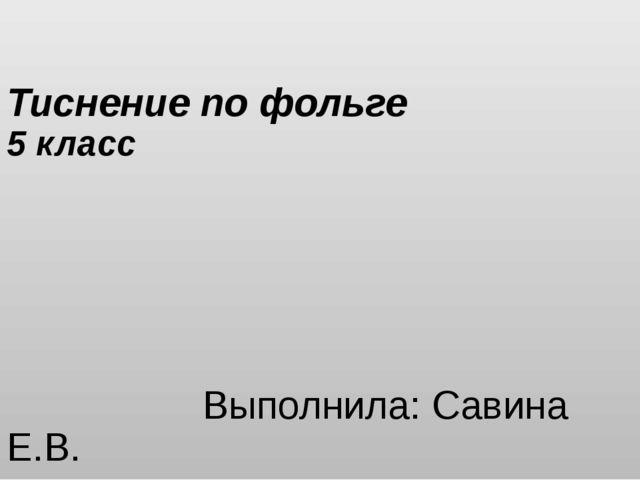 Тиснение по фольге 5 класс Выполнила: Савина Е.В. МОУ «СОШ № 66» г. Магнитого...