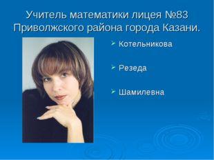 Учитель математики лицея №83 Приволжского района города Казани. Котельникова