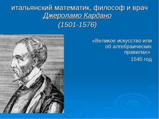 итальянский математик, философ и врач Джероламо Кардано (1501-1576) «Великое