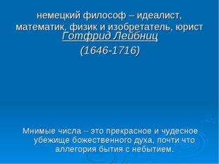 немецкий философ – идеалист, математик, физик и изобретатель, юрист Готфрид Л
