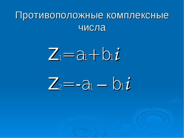 Противоположные комплексные числа Z1= a1+ b1i Z2= -a1 – b1i