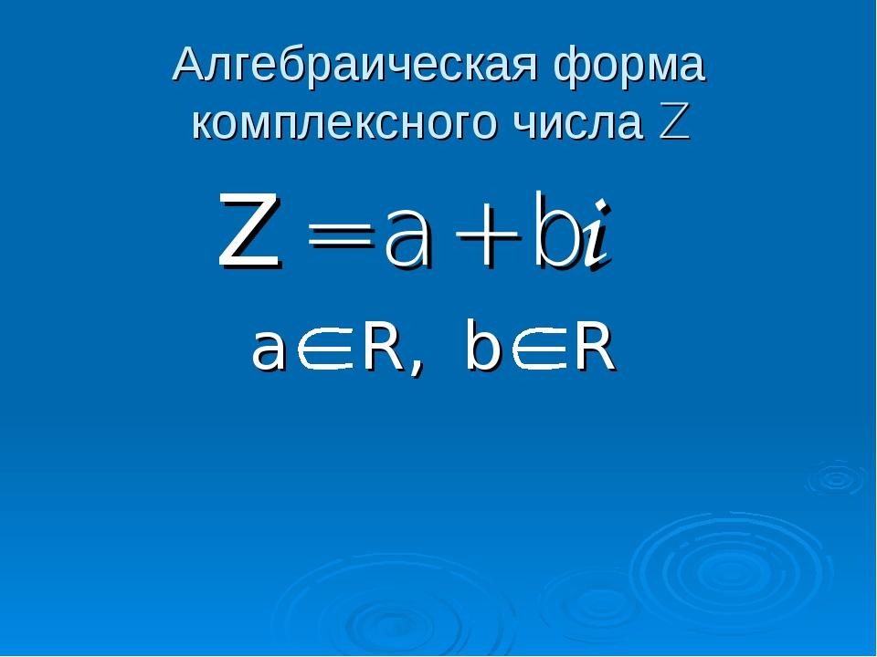 Алгебраическая форма комплексного числа Z Z = a + bi  a R, b R