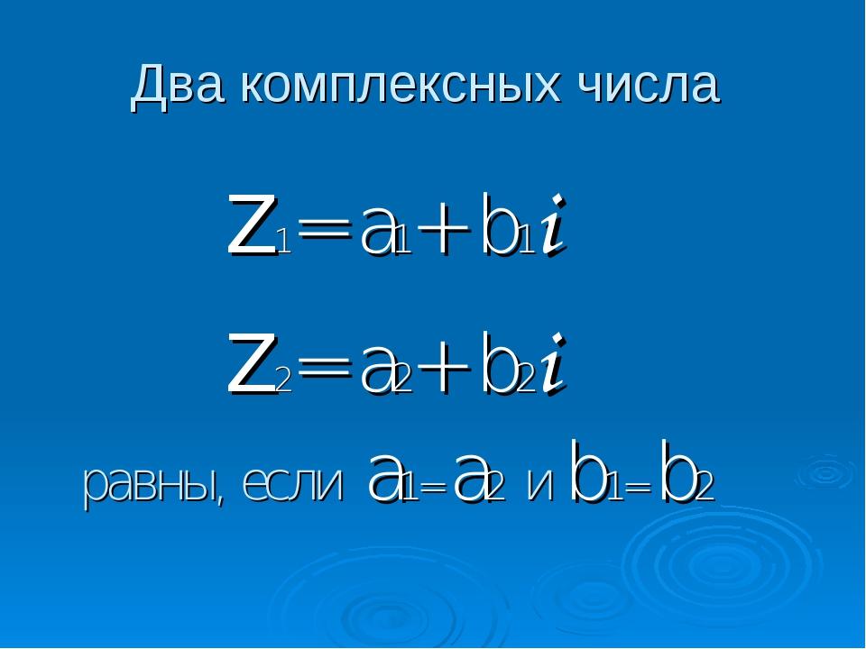 Два комплексных числа Z1= a1+ b1i Z2= a2+ b2i равны, если a1= a2 и b1= b2