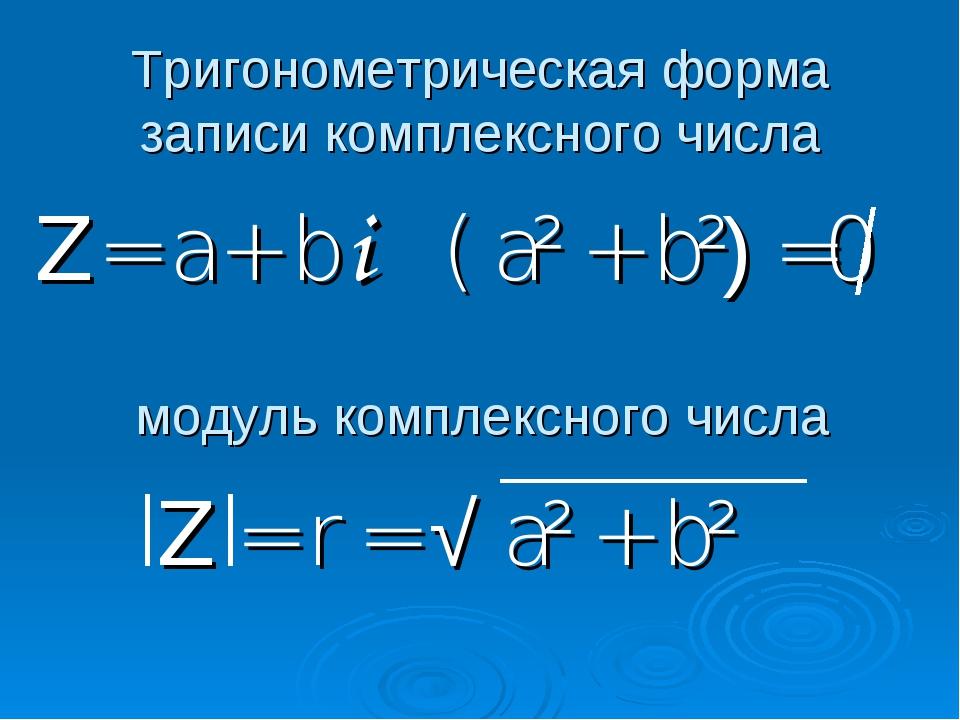 Тригонометрическая форма записи комплексного числа Z = a + b i ( a² + b²) =0...