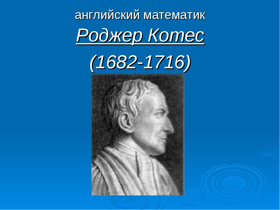 английский математик Роджер Котес (1682-1716)