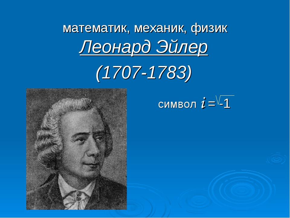 математик, механик, физик Леонард Эйлер (1707-1783) символ i = -1