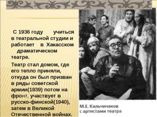 С 1936 году учиться в театральной студии и работает в Хакасском драматическо