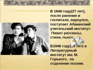 В 1946 году(27 лет), после ранения и госпиталя, вернулся, поступает Абаканск
