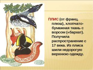 ПЛИС (от франц. плюш), хлопчато-бумажная ткань с ворсом («бархат). Получила р