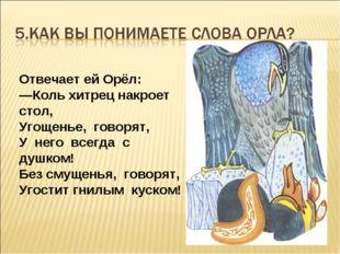 Отвечает ей Орёл: —Коль хитрец накроет стол, Угощенье, говорят, У него всегда