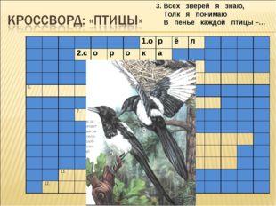 3. Всех зверей я знаю, Толк я понимаю В пенье каждой птицы –… 1.орё