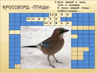 3. Всех зверей я знаю, Толк я понимаю В пенье каждой птицы – Сойки и синицы…